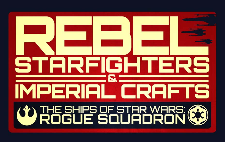 Rebel Starfighters and Imperial Craft: The Ships of Rogue Squadron