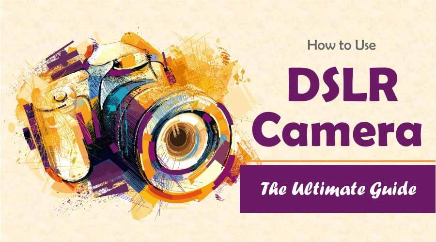 How to Use DSLR Camera – The Ultimate Guide