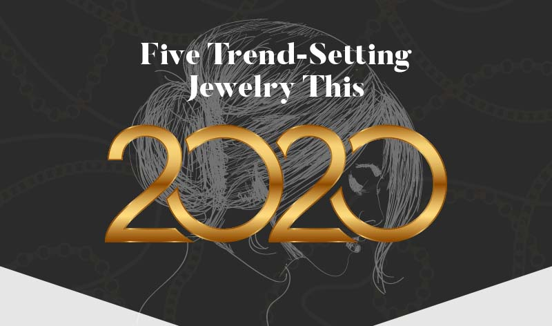 Five Trend-Setting Jewelry Styles in 2020